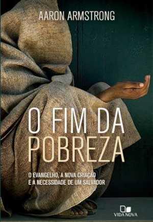 Fim da Pobreza, O: o evangelho, a nova criação e a necessidade de um salvador