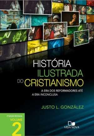 História ilustrada do cristianismo - Vol. 2: A era dos reformadores até a era inconclusa - Vida Nova