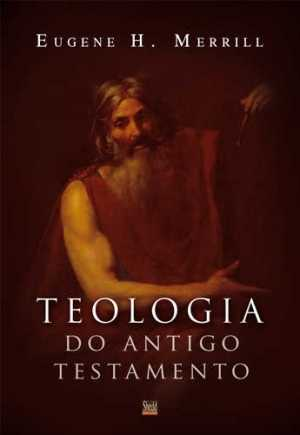 Teologia do Antigo Testamento - (Merrill) - Vida Nova