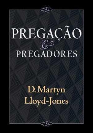 Pregação e pregadores - Martyn Lloyd-jones