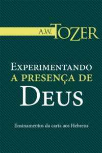 Experimentando a presença de Deus A W Tozer