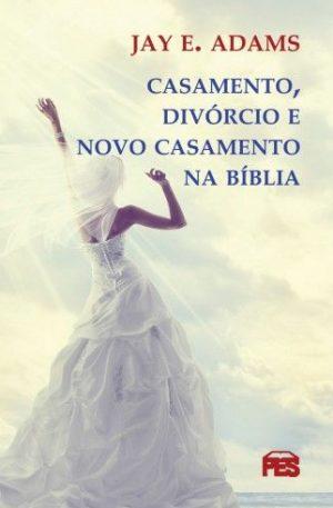 Casamento, divórcio e novo casamento na Bíblia - Jay E. Adams