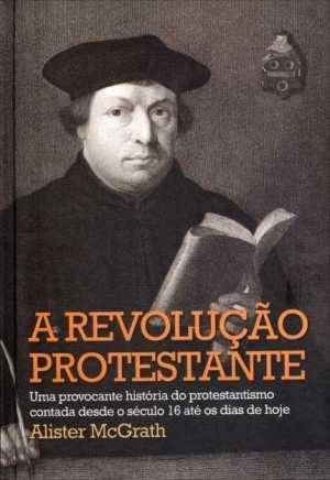 A revolução protestante - Alister McGrath