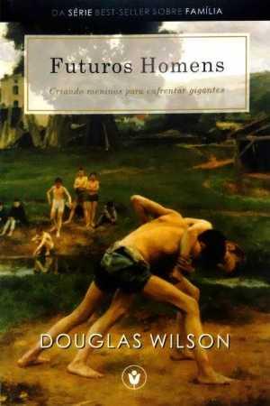 Futuros homens - criando meninos para enfrentar gigantes - Douglas Wilson