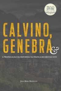 Calvino, Genebra e a Propagação da Reforma na França