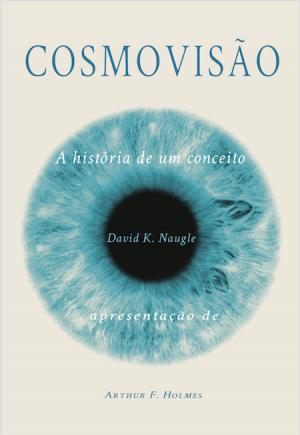 Cosmovisão A História de um conceito - David K. Naugle