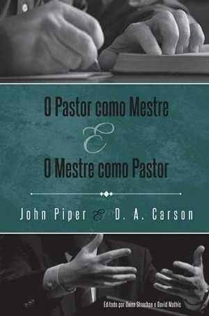 O Pastor como mestre e o mestre como pastor - John Piper e D. A. Carson