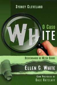 O Caso White – Desvendando os mitos sobre Ellen G. White
