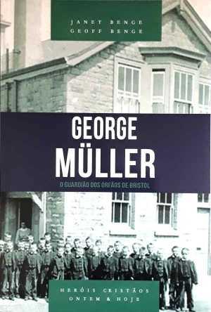 George Muller - O Guardião dos órfãos de bristol - Janet Benge e Geoff Benge