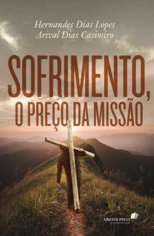 Sofrimento, o preço da missão - Hernandes dias Lopes e Arival dias Casimiro