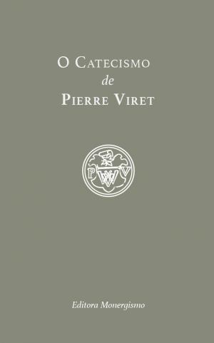 O Catecismo de pierre Viret - Editora Monergismo