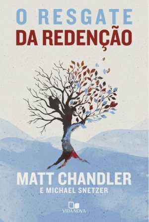O resgate da redenção - Matt Chandler e Michael Snetzer