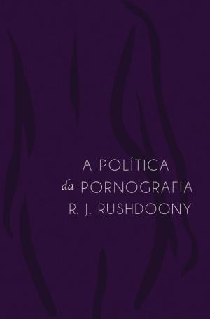 a_politica_da_pornografia_rushdoony monergismo
