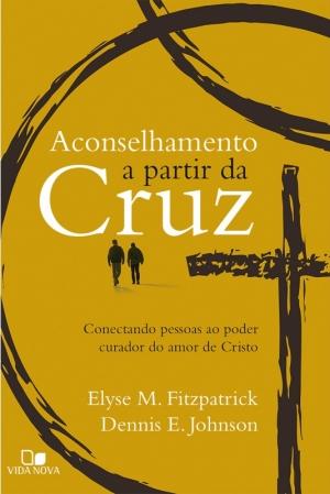 Aconselhamento a partir da cruz - Elyse Fitzpatrick