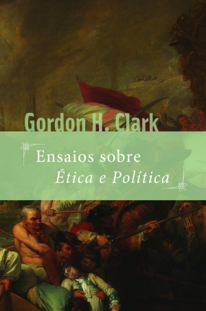 Ensaios sobre Ética e Política - Gordon H Clark