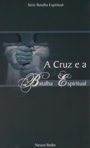 A cruz e a Batalha Espiritual - Neuza Itioka