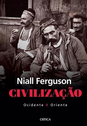 Civilização - Ocidente X Oriente - Niall Ferguson