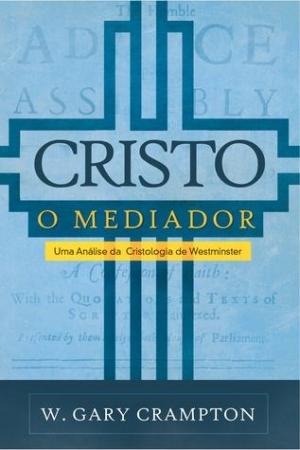 Cristo o mediador - W. Gary Crampton