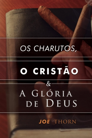 Os Charutos, O Cristão e a Glória de Deus - Joe Thorn