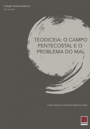 Coleção Pentecostalismo: Teodiceia: O campo Pentecostal e o problema do mal - Carlos Antonio Carneiro Barbosa
