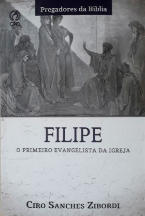 Filipe - O primeiro evangelista da igreja - Ciro Sanches Zibordi
