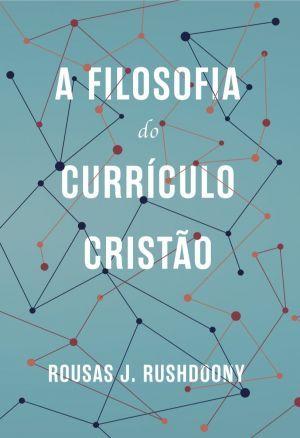 A Filosofia do currículo cristão - Rousas J. Rushdoony