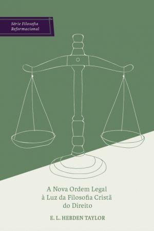 A nova ordem legal à luz da Filosofia Cristã do Direito - E. L. Hebden Taylor