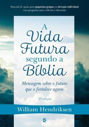 A vida futura segundo a Bíblia - William Hendriksen
