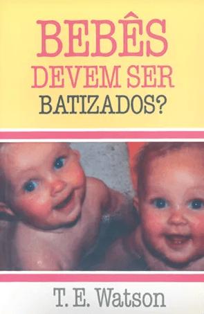 Bebês devem ser batizados - T. E Watson