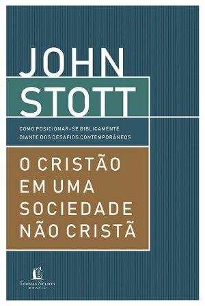 O cristão em uma sociedade não cristã - John Stott