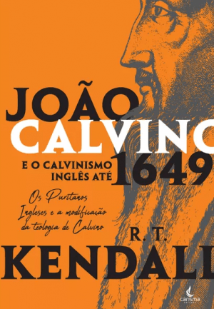 João Calvino e o calvismo inglês até 1649 - R. T. KENDALL